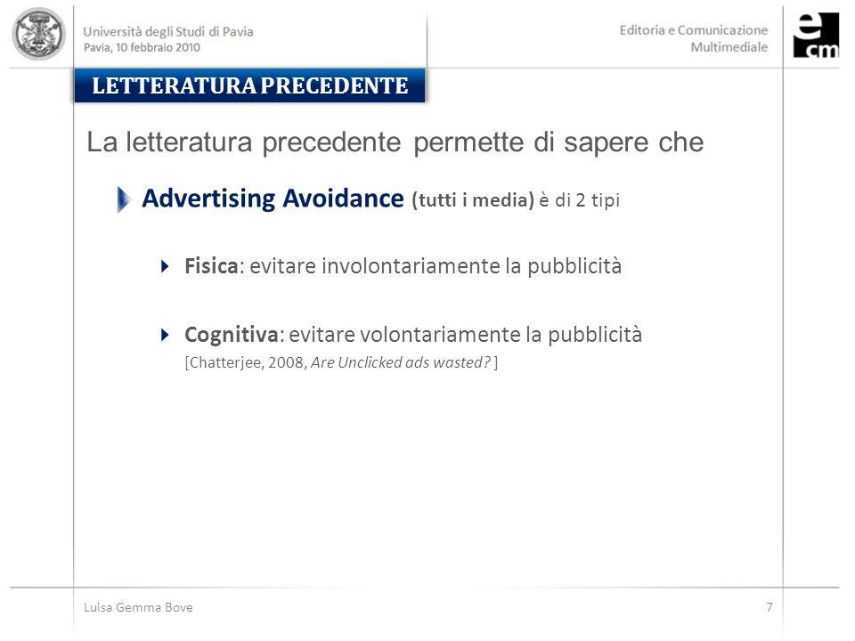 7Luisa Gemma Bove LETTERATURA PRECEDENTE Advertising Avoidance (tutti i media) è di 2 tipi  Fisica: evitare involontariamente la pubblicità  Cognitiva: evitare volontariamente la pubblicità [Chatterjee, 2008, Are Unclicked ads wasted.