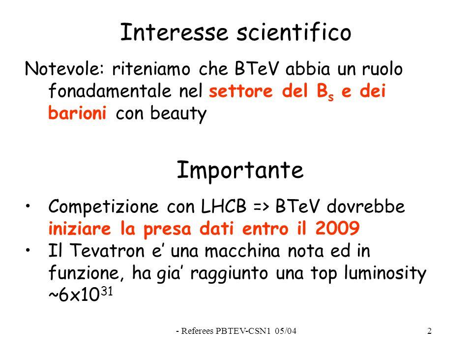 - Referees PBTEV-CSN1 05/042 Interesse scientifico Notevole: riteniamo che BTeV abbia un ruolo fonadamentale nel settore del B s e dei barioni con beauty Competizione con LHCB => BTeV dovrebbe iniziare la presa dati entro il 2009 Il Tevatron e' una macchina nota ed in funzione, ha gia' raggiunto una top luminosity ~6x10 31 Importante