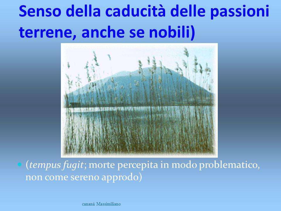 Senso della caducità delle passioni terrene, anche se nobili) (tempus fugit; morte percepita in modo problematico, non come sereno approdo) cananà Mas