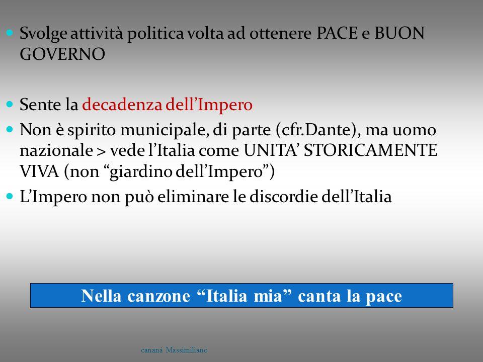 Svolge attività politica volta ad ottenere PACE e BUON GOVERNO Sente la decadenza dell'Impero Non è spirito municipale, di parte (cfr.Dante), ma uomo