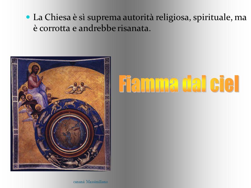La Chiesa è sì suprema autorità religiosa, spirituale, ma è corrotta e andrebbe risanata. cananà Massimiliano