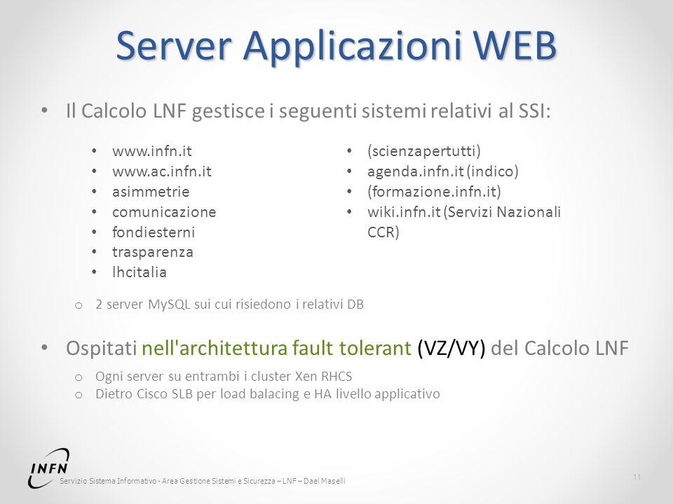 Servizio Sistema Informativo - Area Gestione Sistemi e Sicurezza – LNF – Dael Maselli Server Applicazioni WEB Il Calcolo LNF gestisce i seguenti sistemi relativi al SSI: o 2 server MySQL sui cui risiedono i relativi DB Ospitati nell architettura fault tolerant (VZ/VY) del Calcolo LNF o Ogni server su entrambi i cluster Xen RHCS o Dietro Cisco SLB per load balacing e HA livello applicativo 11 www.infn.it www.ac.infn.it asimmetrie comunicazione fondiesterni trasparenza lhcitalia (scienzapertutti) agenda.infn.it (indico) (formazione.infn.it) wiki.infn.it (Servizi Nazionali CCR)
