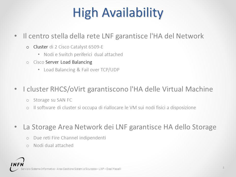 Servizio Sistema Informativo - Area Gestione Sistemi e Sicurezza – LNF – Dael Maselli High Availability Il centro stella della rete LNF garantisce l HA del Network o Cluster di 2 Cisco Catalyst 6509-E Nodi e Switch periferici dual attached o Cisco Server Load Balancing Load Balancing & Fail over TCP/UDP I cluster RHCS/oVirt garantiscono l HA delle Virtual Machine o Storage su SAN FC o Il software di cluster si occupa di riallocare le VM sui nodi fisici a disposizione La Storage Area Network dei LNF garantisce HA dello Storage o Due reti Fire Channel indipendenti o Nodi dual attached 5