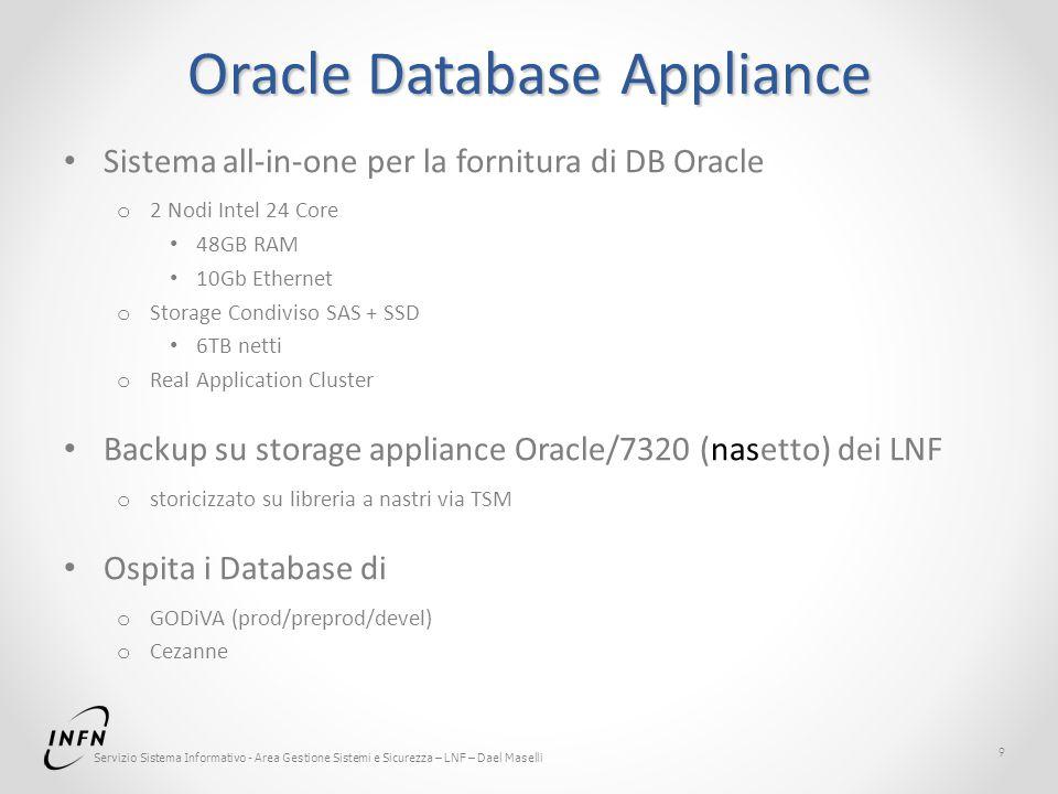Servizio Sistema Informativo - Area Gestione Sistemi e Sicurezza – LNF – Dael Maselli Oracle Database Appliance Sistema all-in-one per la fornitura di DB Oracle o 2 Nodi Intel 24 Core 48GB RAM 10Gb Ethernet o Storage Condiviso SAS + SSD 6TB netti o Real Application Cluster Backup su storage appliance Oracle/7320 (nasetto) dei LNF o storicizzato su libreria a nastri via TSM Ospita i Database di o GODiVA (prod/preprod/devel) o Cezanne 9