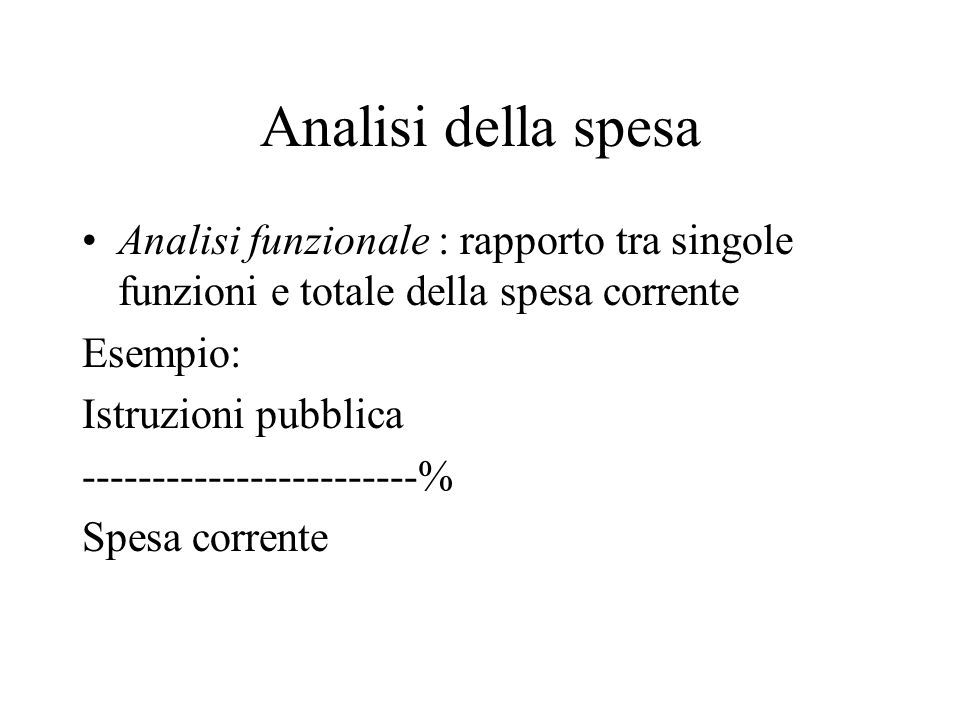 Analisi della spesa Analisi funzionale : rapporto tra singole funzioni e totale della spesa corrente Esempio: Istruzioni pubblica ------------------------% Spesa corrente