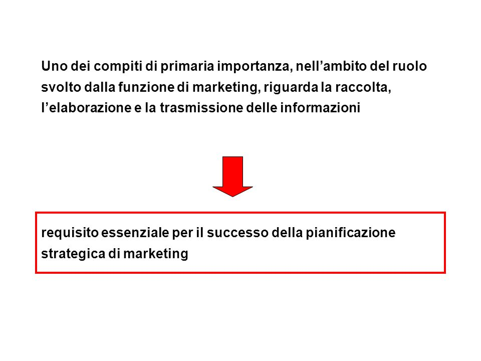 Uno dei compiti di primaria importanza, nell'ambito del ruolo svolto dalla funzione di marketing, riguarda la raccolta, l'elaborazione e la trasmissione delle informazioni requisito essenziale per il successo della pianificazione strategica di marketing