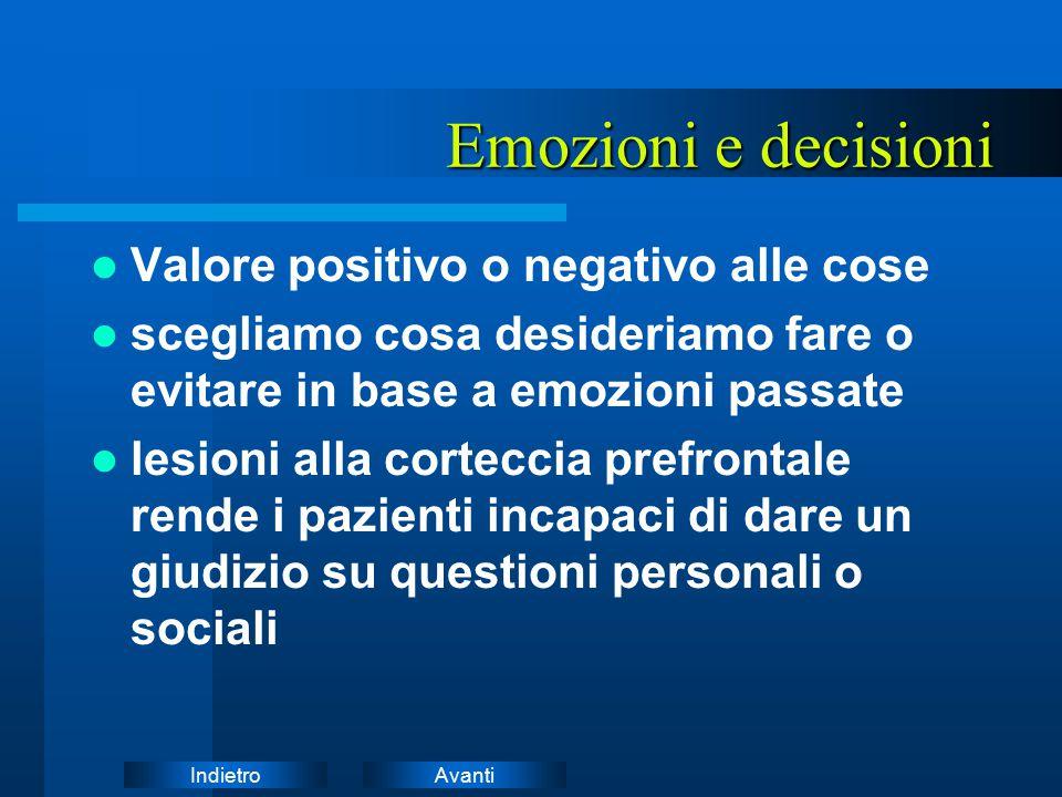 AvantiIndietro Emozioni e decisioni Emozioni e decisioni Valore positivo o negativo alle cose scegliamo cosa desideriamo fare o evitare in base a emoz
