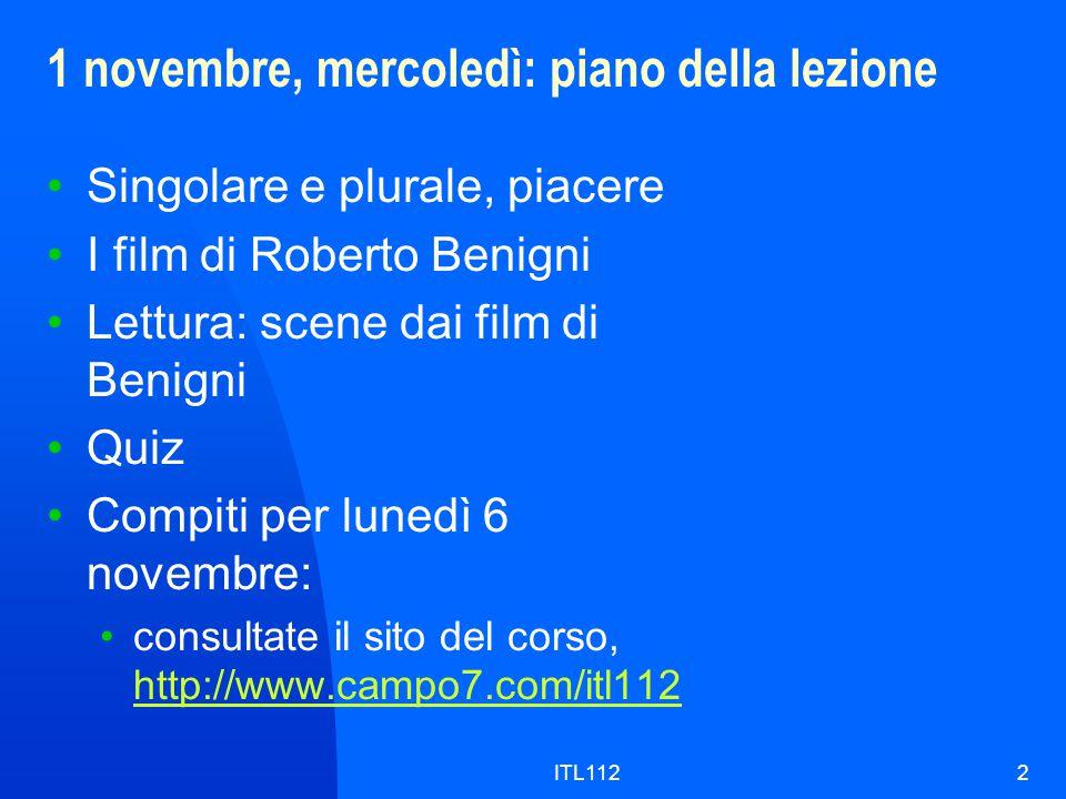 ITL1122 1 novembre, mercoledì: piano della lezione Singolare e plurale, piacere I film di Roberto Benigni Lettura: scene dai film di Benigni Quiz Compiti per lunedì 6 novembre: consultate il sito del corso, http://www.campo7.com/itl112 http://www.campo7.com/itl112