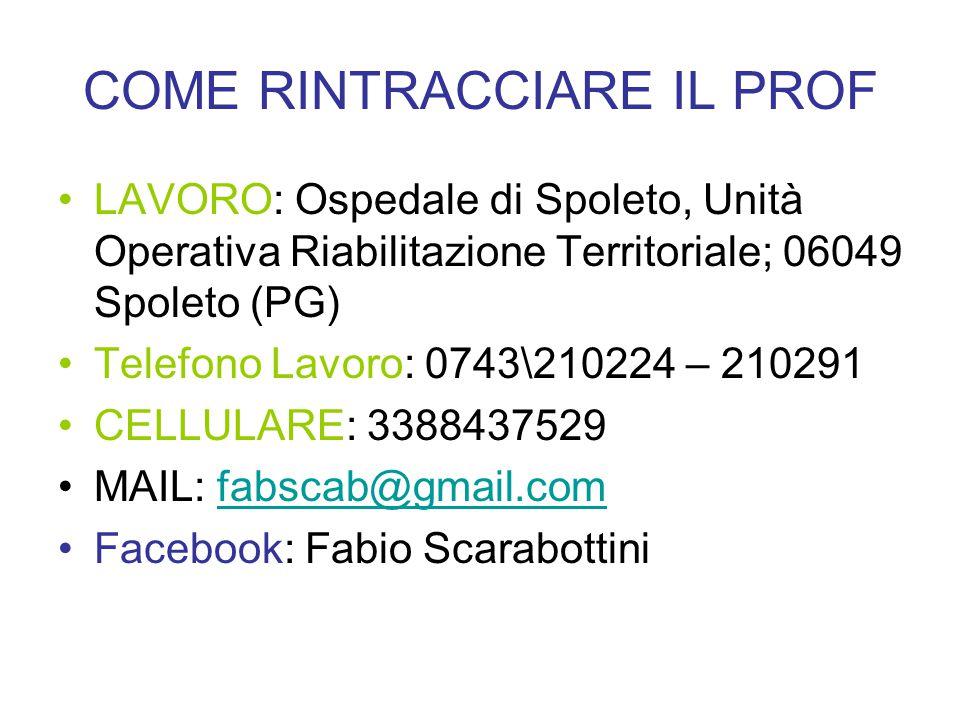 COME RINTRACCIARE IL PROF LAVORO: Ospedale di Spoleto, Unità Operativa Riabilitazione Territoriale; 06049 Spoleto (PG) Telefono Lavoro: 0743\210224 – 210291 CELLULARE: 3388437529 MAIL: fabscab@gmail.comfabscab@gmail.com Facebook: Fabio Scarabottini