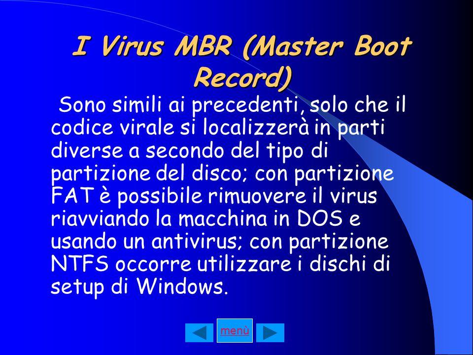I Virus MBR (Master Boot Record) Sono simili ai precedenti, solo che il codice virale si localizzerà in parti diverse a secondo del tipo di partizione del disco; con partizione FAT è possibile rimuovere il virus riavviando la macchina in DOS e usando un antivirus; con partizione NTFS occorre utilizzare i dischi di setup di Windows.