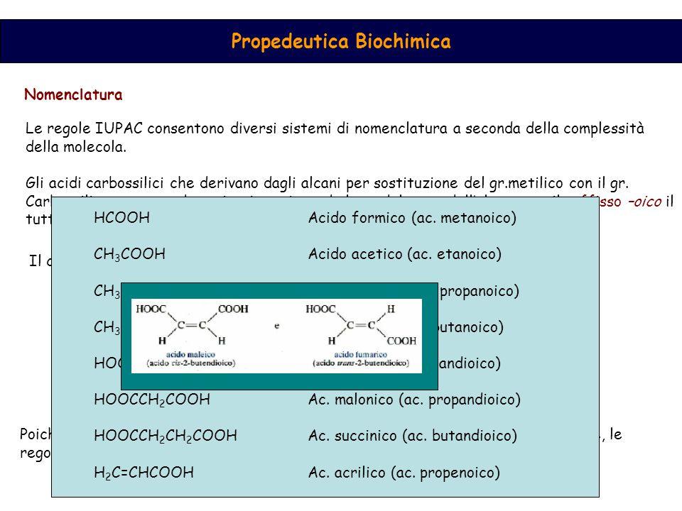Propedeutica Biochimica I composti che possiedono il gruppo carbossilico legato ad un anello, sono denominati utilizzando il suffisso –carbossilico legato al nome del composto chimico, il tutto preceduto dal termine acido Diffusione, struttura e proprietà degli acidi carbossilici Importanza fondamentale in natura.