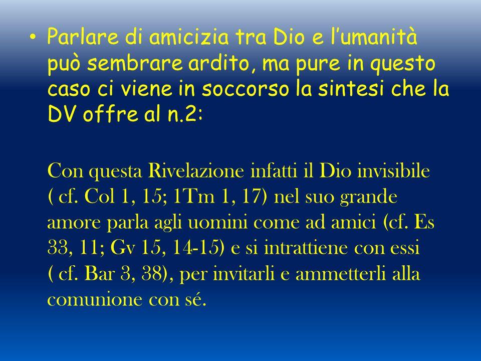 Parlare di amicizia tra Dio e l'umanità può sembrare ardito, ma pure in questo caso ci viene in soccorso la sintesi che la DV offre al n.2: Con questa Rivelazione infatti il Dio invisibile ( cf.