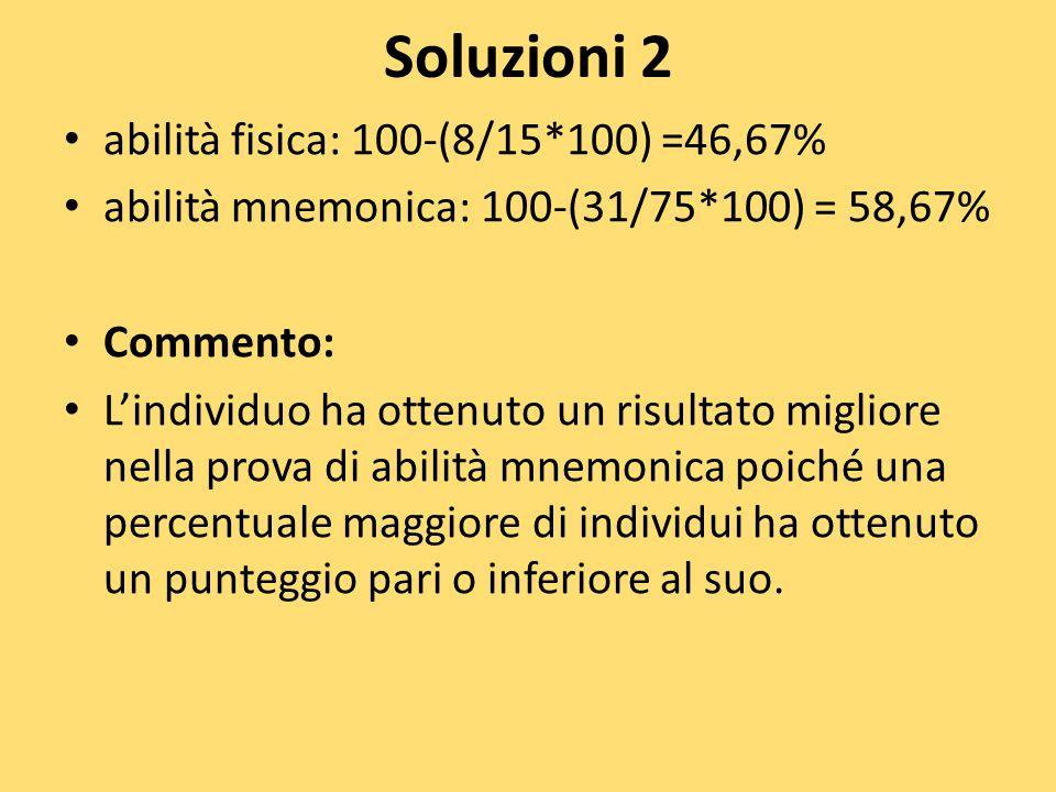 Soluzioni 2 abilità fisica: 100-(8/15*100) =46,67% abilità mnemonica: 100-(31/75*100) = 58,67% Commento: L'individuo ha ottenuto un risultato migliore