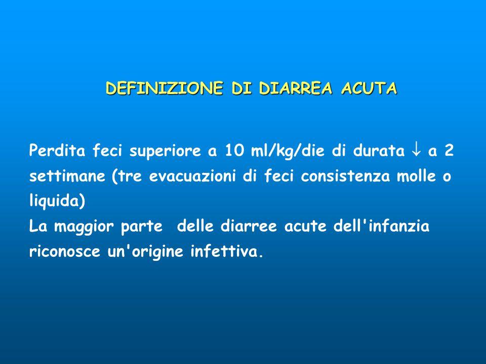 DEFINIZIONE DI DIARREA ACUTA Perdita feci superiore a 10 ml/kg/die di durata  a 2 settimane (tre evacuazioni di feci consistenza molle o liquida) La