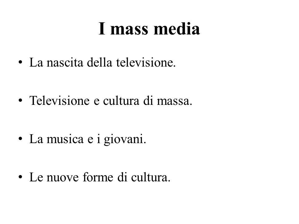 I mass media La nascita della televisione. Televisione e cultura di massa. La musica e i giovani. Le nuove forme di cultura.