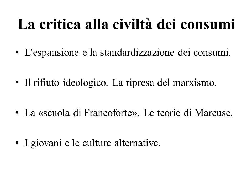 La critica alla civiltà dei consumi L'espansione e la standardizzazione dei consumi. Il rifiuto ideologico. La ripresa del marxismo. La «scuola di Fra