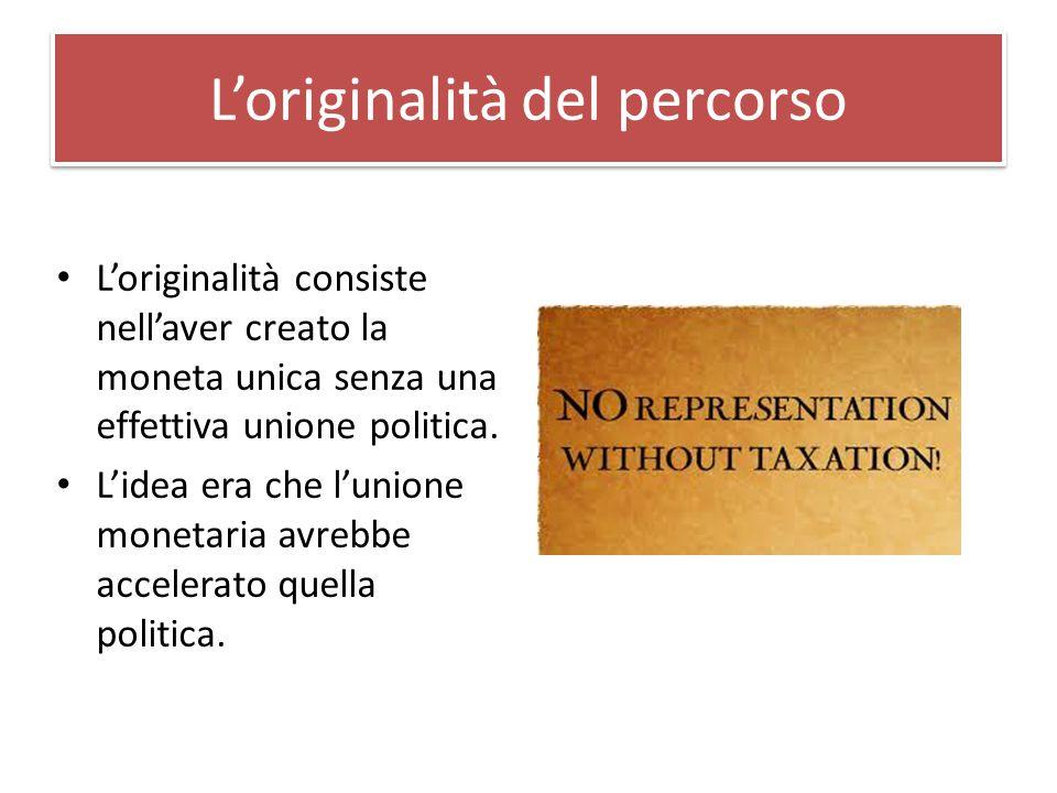 L'originalità del percorso L'originalità consiste nell'aver creato la moneta unica senza una effettiva unione politica.