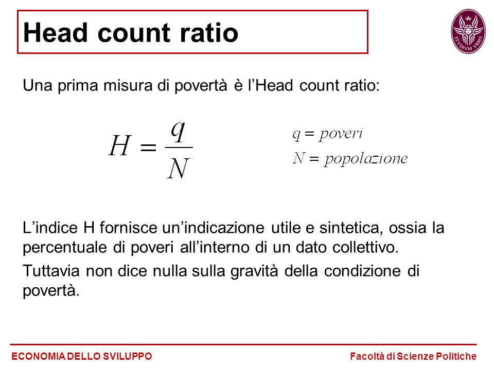 Head count ratio Una prima misura di povertà è l'Head count ratio: L'indice H fornisce un'indicazione utile e sintetica, ossia la percentuale di pover