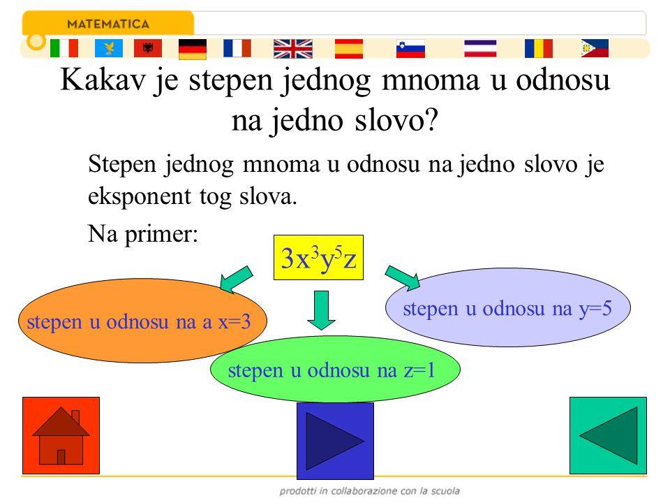 Kakav je stepen jednog mnoma u odnosu na jedno slovo? Stepen jednog mnoma u odnosu na jedno slovo je eksponent tog slova. Na primer: 3x 3 y 5 z stepen