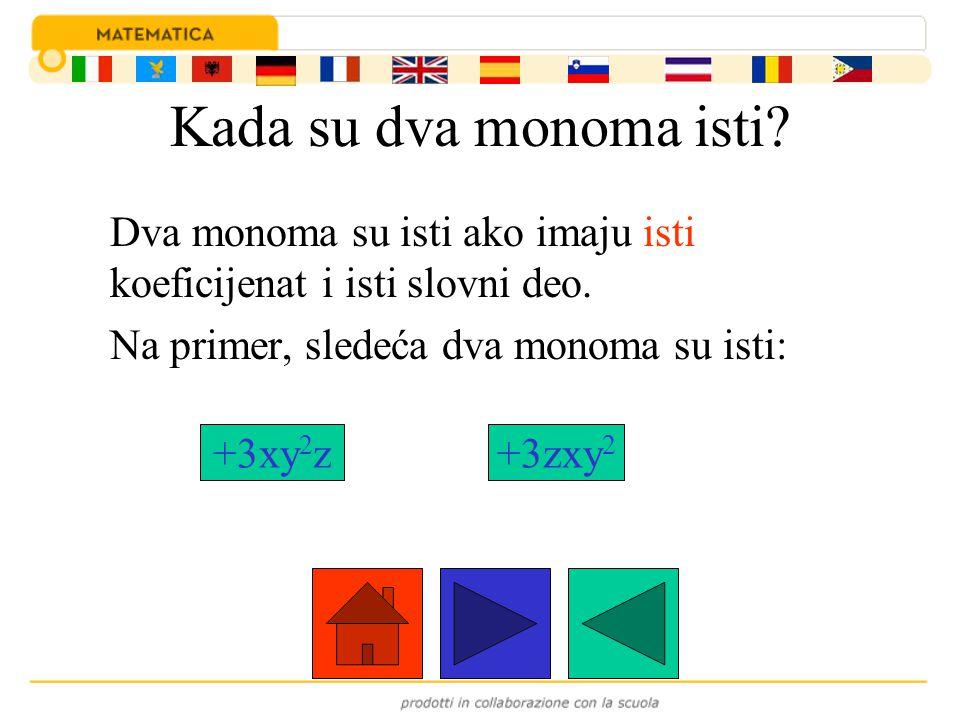 Kada su dva monoma isti? Dva monoma su isti ako imaju isti koeficijenat i isti slovni deo. Na primer, sledeća dva monoma su isti: +3xy 2 z+3zxy 2