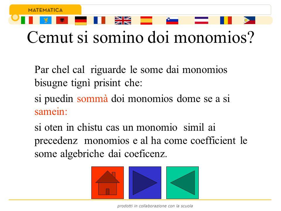 Par esempli: I doi monomios +5a 3 b 2 e -2a 3 b 2 si samein e quindi podin esi somas e il monomio somat al è: (+5a 3 b 2 ) + (-2a 3 b 2 ) = (+5-2) a 3 b 2 =+3a 3 b 2 +5a3b2a3b2 + -2a3b2a3b2 = +3a3b2a3b2