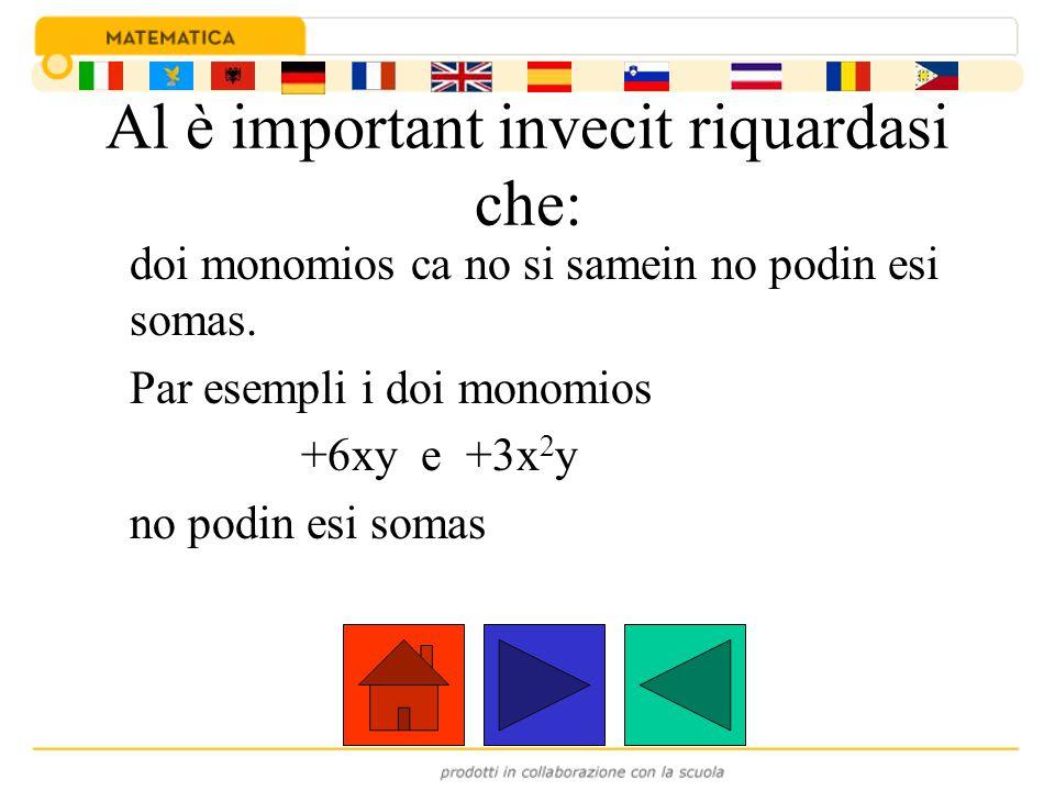 Al è important invecit riquardasi che: doi monomios ca no si samein no podin esi somas. Par esempli i doi monomios +6xy e +3x 2 y no podin esi somas