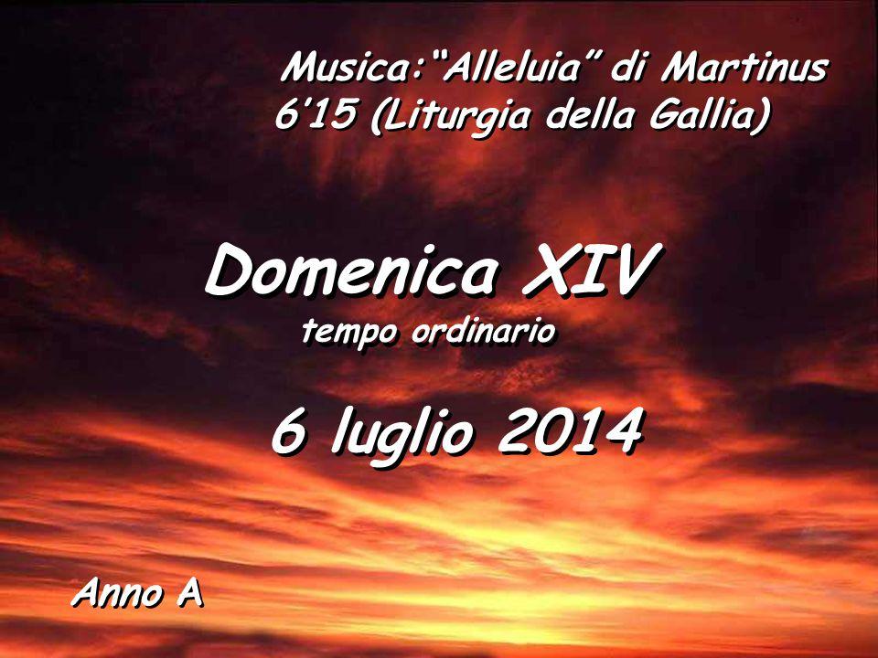 Anno A Domenica XIV tempo ordinario Domenica XIV tempo ordinario 6 luglio 2014 Musica: Alleluia di Martinus 6'15 (Liturgia della Gallia)