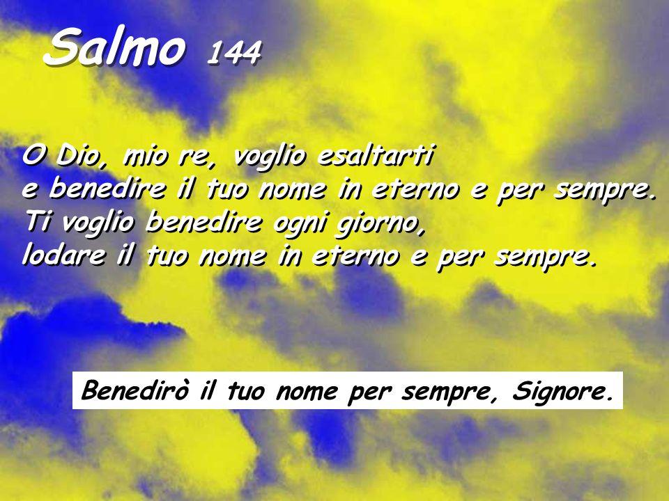 Salmo 144 O Dio, mio re, voglio esaltarti e benedire il tuo nome in eterno e per sempre.
