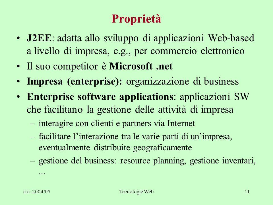 a.a. 2004/05Tecnologie Web11 Proprietà J2EE: adatta allo sviluppo di applicazioni Web-based a livello di impresa, e.g., per commercio elettronico Il s