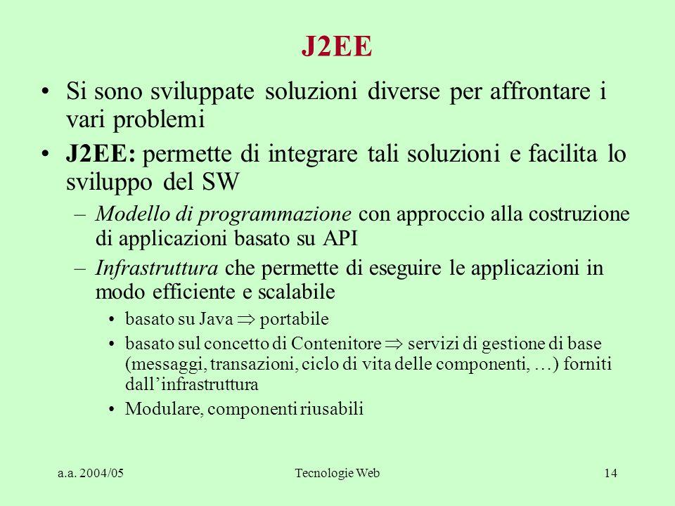 a.a. 2004/05Tecnologie Web14 J2EE Si sono sviluppate soluzioni diverse per affrontare i vari problemi J2EE: permette di integrare tali soluzioni e fac