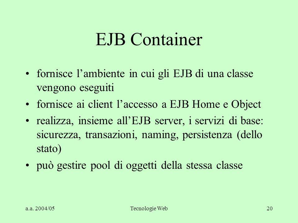 a.a. 2004/05Tecnologie Web20 EJB Container fornisce l'ambiente in cui gli EJB di una classe vengono eseguiti fornisce ai client l'accesso a EJB Home e
