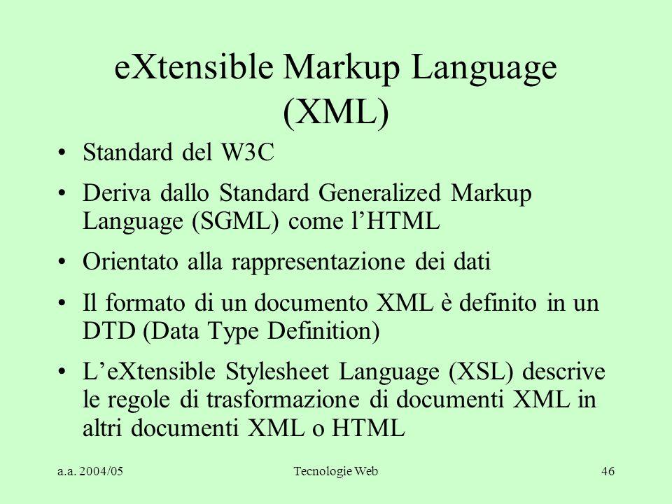 a.a. 2004/05Tecnologie Web46 eXtensible Markup Language (XML) Standard del W3C Deriva dallo Standard Generalized Markup Language (SGML) come l'HTML Or