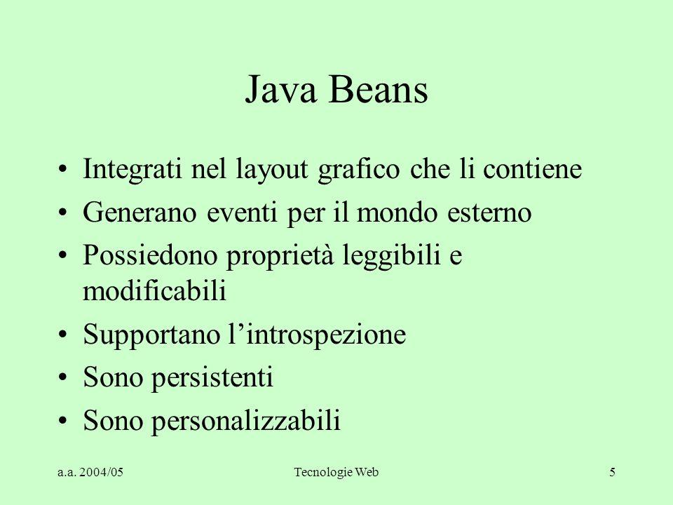 a.a. 2004/05Tecnologie Web5 Java Beans Integrati nel layout grafico che li contiene Generano eventi per il mondo esterno Possiedono proprietà leggibil