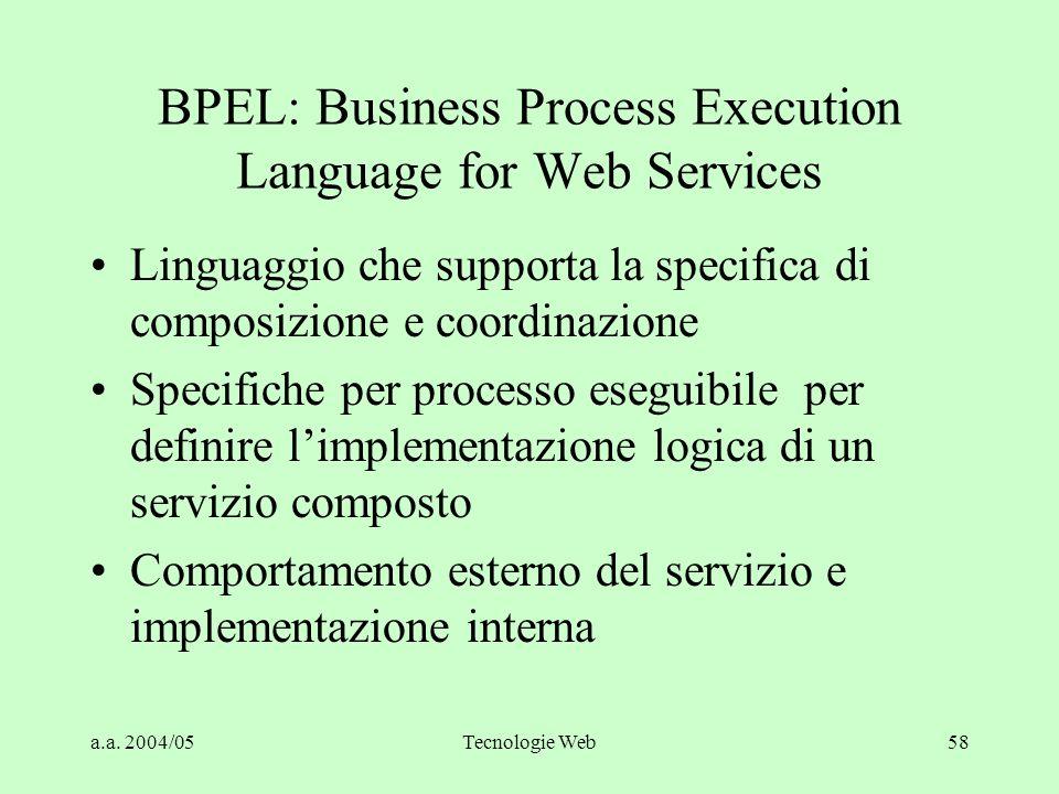 a.a. 2004/05Tecnologie Web58 BPEL: Business Process Execution Language for Web Services Linguaggio che supporta la specifica di composizione e coordin