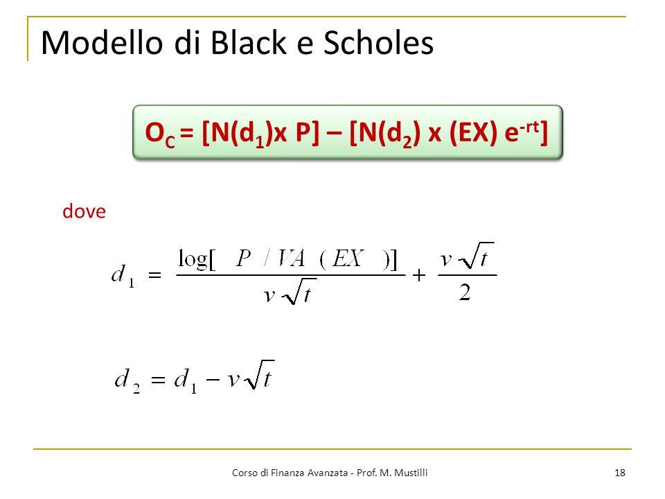 Modello di Black e Scholes 18 Corso di Finanza Avanzata - Prof. M. Mustilli O C = [N(d 1 )x P] – [N(d 2 ) x (EX) e -rt ] dove