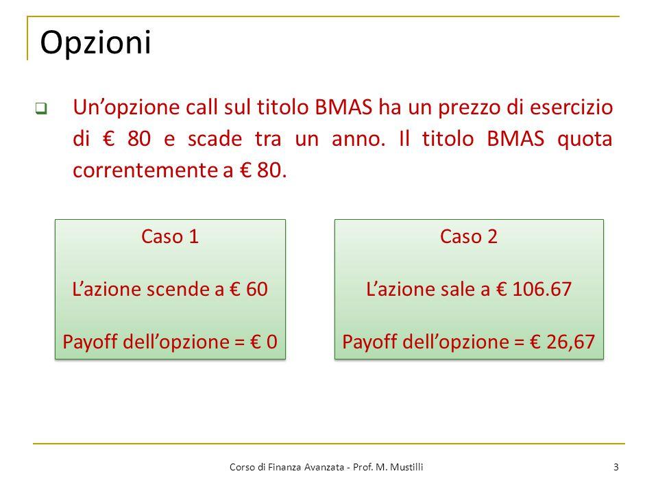 Opzioni 3 Corso di Finanza Avanzata - Prof. M. Mustilli  Un'opzione call sul titolo BMAS ha un prezzo di esercizio di € 80 e scade tra un anno. Il ti