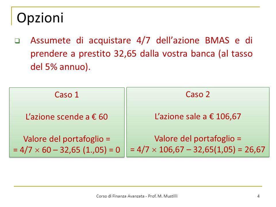 Opzioni 4 Corso di Finanza Avanzata - Prof. M. Mustilli  Assumete di acquistare 4/7 dell'azione BMAS e di prendere a prestito 32,65 dalla vostra banc