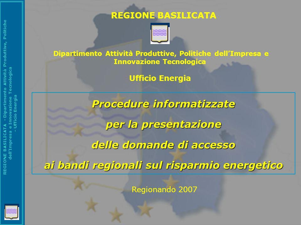 REGIONE BASILICATA - Dipartimento Attività Produttive, Politiche dell'Impresa e Innovazione Tecnologica - Ufficio Energia Procedure informatizzate per la presentazione delle domande di accesso ai bandi regionali sul risparmio energetico Regionando 2007 REGIONE BASILICATA Dipartimento Attività Produttive, Politiche dell'Impresa e Innovazione Tecnologica Ufficio Energia