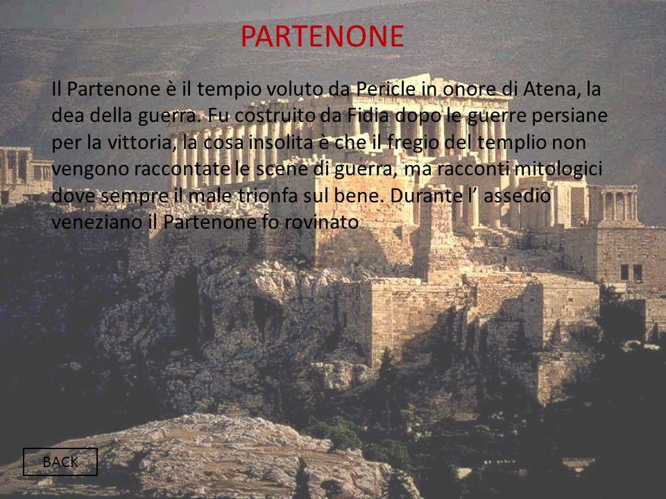 PARTENONE BACK Il Partenone è il tempio voluto da Pericle in onore di Atena, la dea della guerra. Fu costruito da Fidia dopo le guerre persiane per la