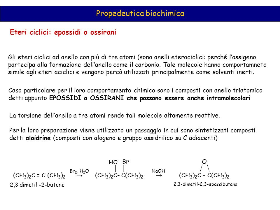 Propedeutica biochimica Eteri ciclici: epossidi o ossirani Gli eteri ciclici ad anello con più di tre atomi (sono anelli eterociclici: perché l'ossige