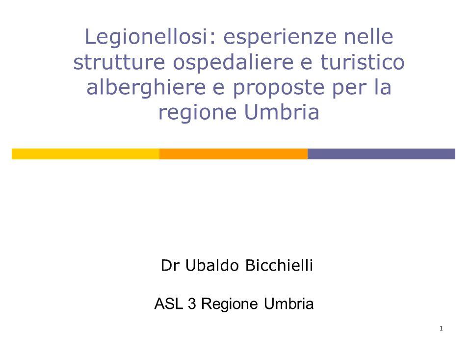 1 Dr Ubaldo Bicchielli ASL 3 Regione Umbria Legionellosi: esperienze nelle strutture ospedaliere e turistico alberghiere e proposte per la regione Umb