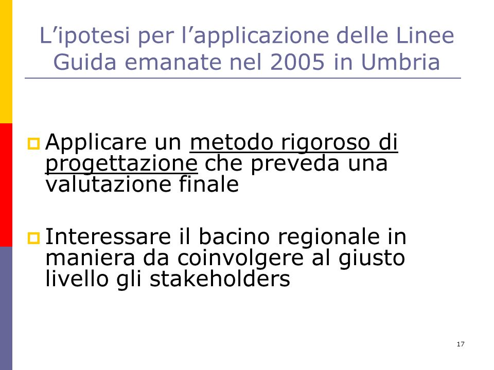 17 L'ipotesi per l'applicazione delle Linee Guida emanate nel 2005 in Umbria  Applicare un metodo rigoroso di progettazione che preveda una valutazio
