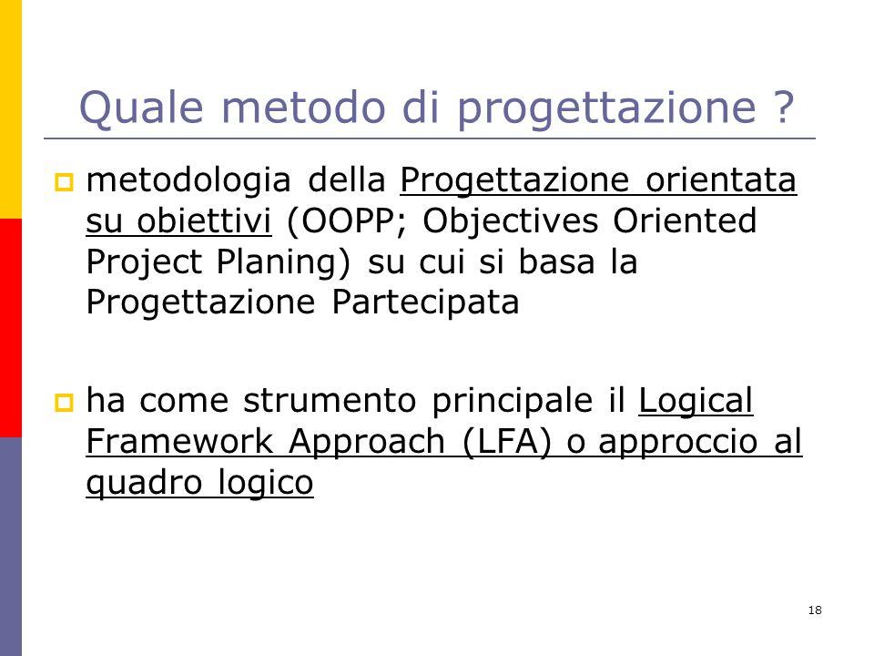 18 Quale metodo di progettazione ?  metodologia della Progettazione orientata su obiettivi (OOPP; Objectives Oriented Project Planing) su cui si basa
