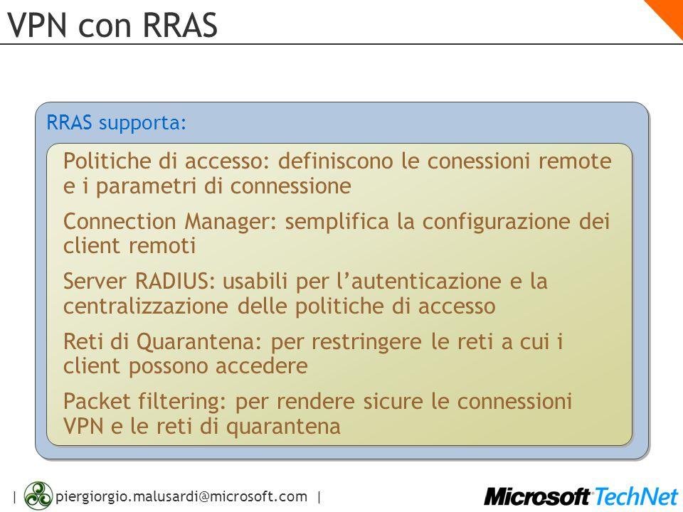 | piergiorgio.malusardi@microsoft.com | VPN con RRAS RRAS supporta: Politiche di accesso: definiscono le conessioni remote e i parametri di connession