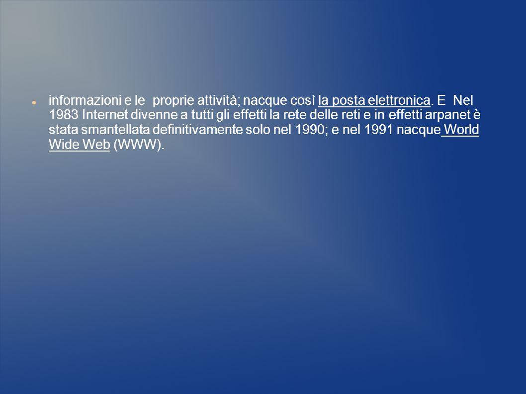 informazioni e le proprie attività; nacque così la posta elettronica. E Nel 1983 Internet divenne a tutti gli effetti la rete delle reti e in effetti