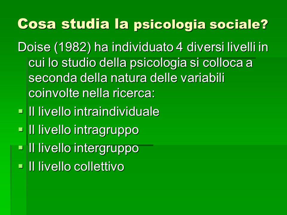 Cosa studia la psicologia sociale? Doise (1982) ha individuato 4 diversi livelli in cui lo studio della psicologia si colloca a seconda della natura d