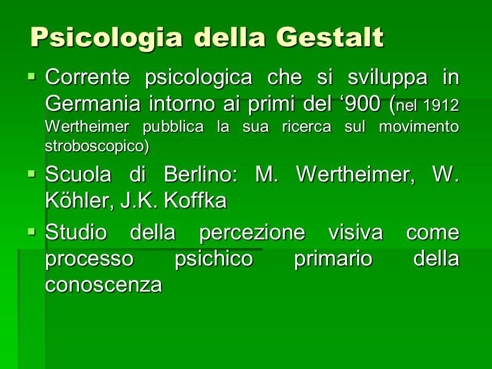 Psicologia della Gestalt  Corrente psicologica che si sviluppa in Germania intorno ai primi del '900 ( nel 1912 Wertheimer pubblica la sua ricerca su