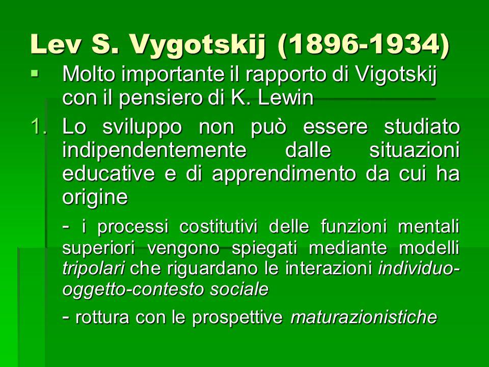 Lev S. Vygotskij (1896-1934)  Molto importante il rapporto di Vigotskij con il pensiero di K. Lewin 1.Lo sviluppo non può essere studiato indipendent