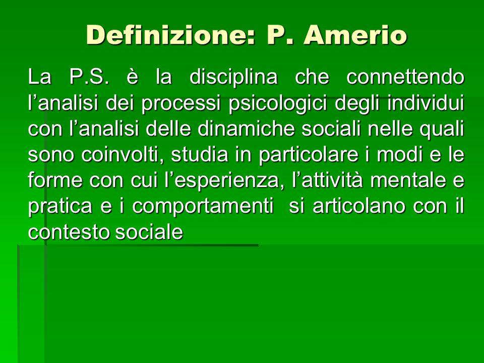 Definizione: P. Amerio La P.S. è la disciplina che connettendo l'analisi dei processi psicologici degli individui con l'analisi delle dinamiche social