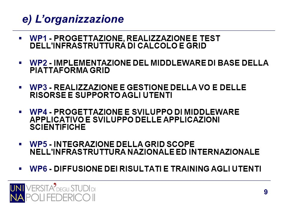 9 e) L'organizzazione  WP1 - PROGETTAZIONE, REALIZZAZIONE E TEST DELL'INFRASTRUTTURA DI CALCOLO E GRID  WP2 - IMPLEMENTAZIONE DEL MIDDLEWARE DI BASE